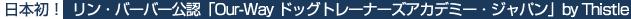 日本初!Lyenne Barber公認「Our-Way ドッグトレーニングアカデミー・ジャパン」by Thistle